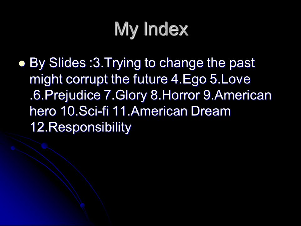 My Index By Slides :3.Trying to change the past might corrupt the future 4.Ego 5.Love.6.Prejudice 7.Glory 8.Horror 9.American hero 10.Sci-fi 11.Americ
