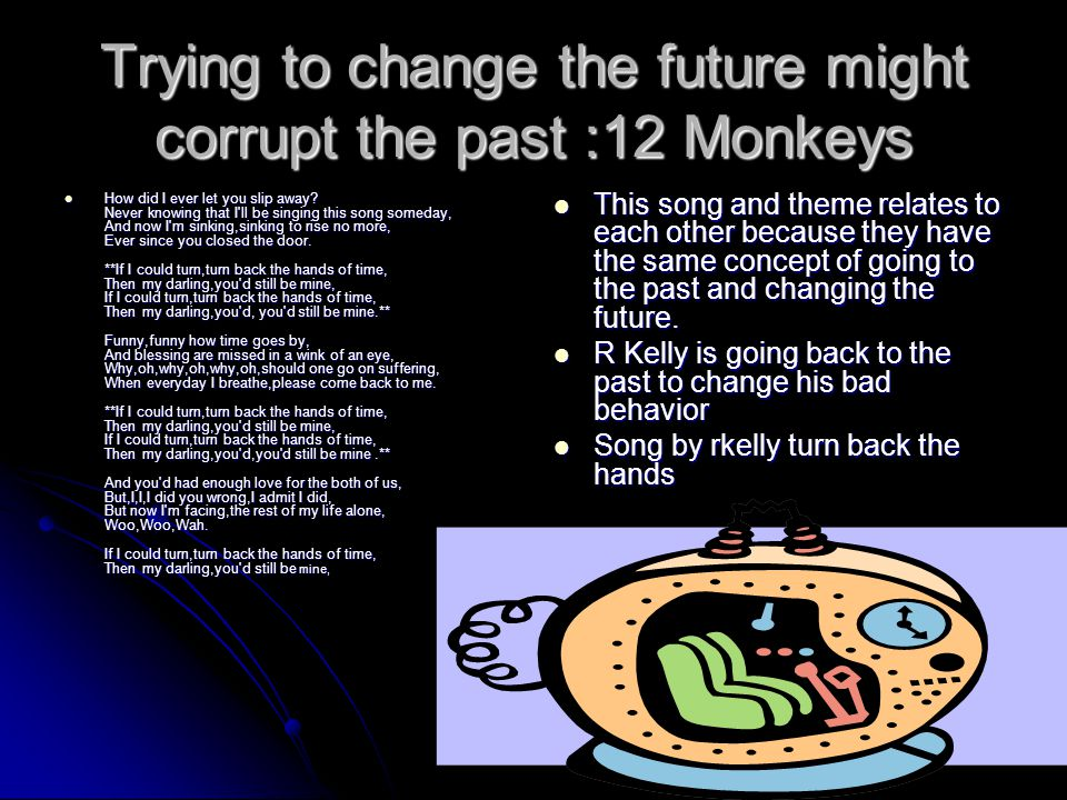 Trying to change the future might corrupt the past :12 Monkeys How did I ever let you slip away? Never knowing that I'll be singing this song someday,
