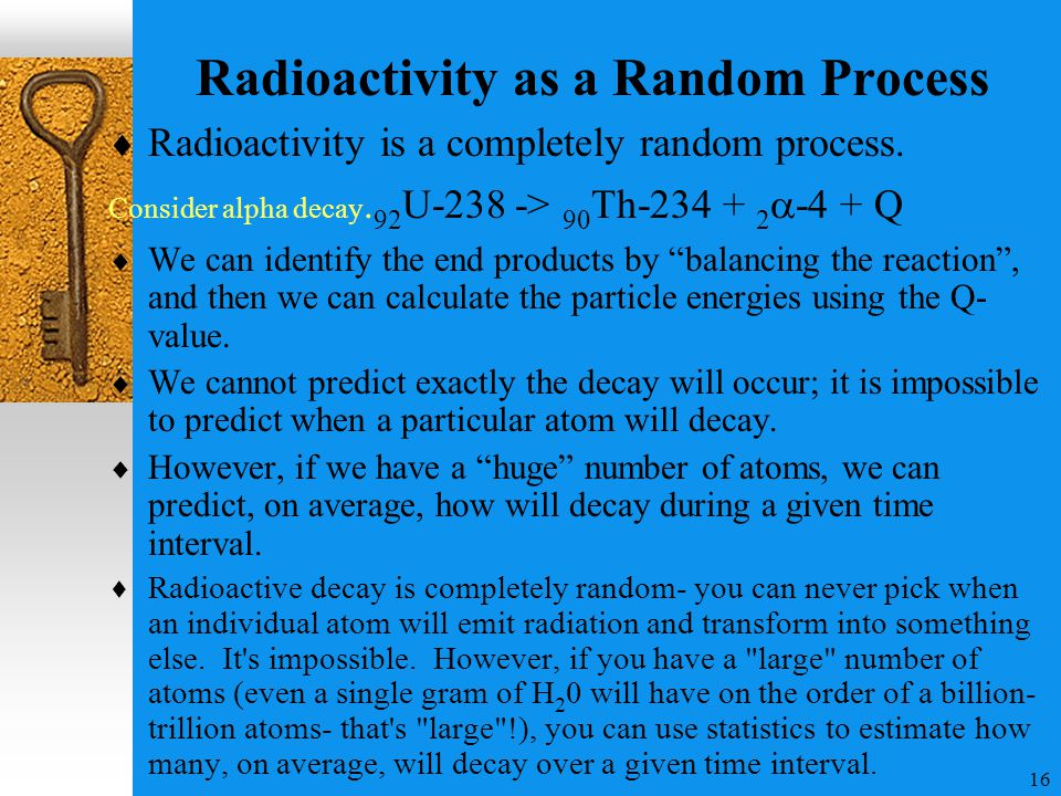 16 Radioactivity as a Random Process  Radioactivity is a completely random process. Consider alpha decay. 92 U-238 ­­-> 90 Th-234 + 2  -  + Q  We