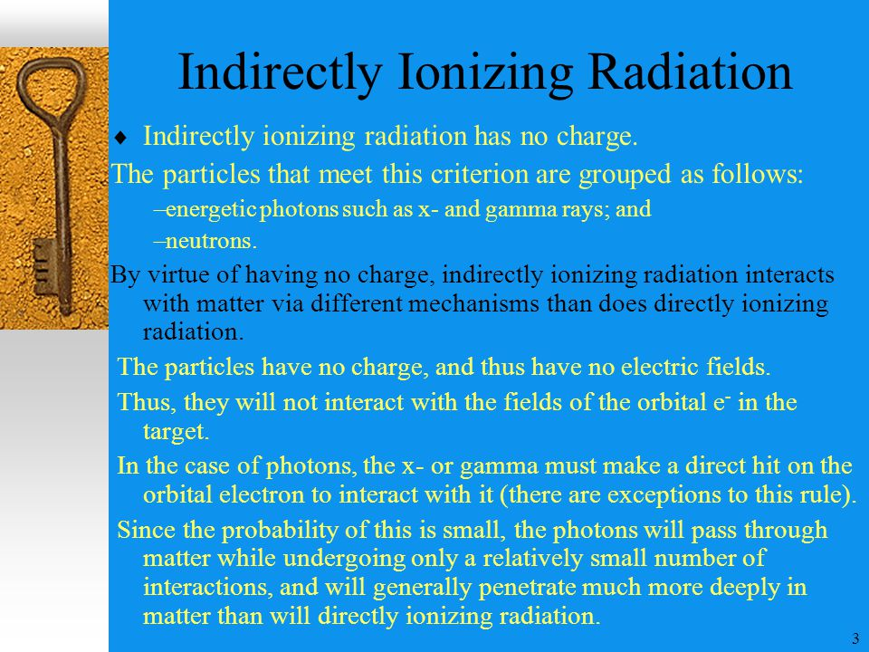 3 Indirectly Ionizing Radiation  Indirectly ionizing radiation has no charge. The particles that meet this criterion are grouped as follows: –energet