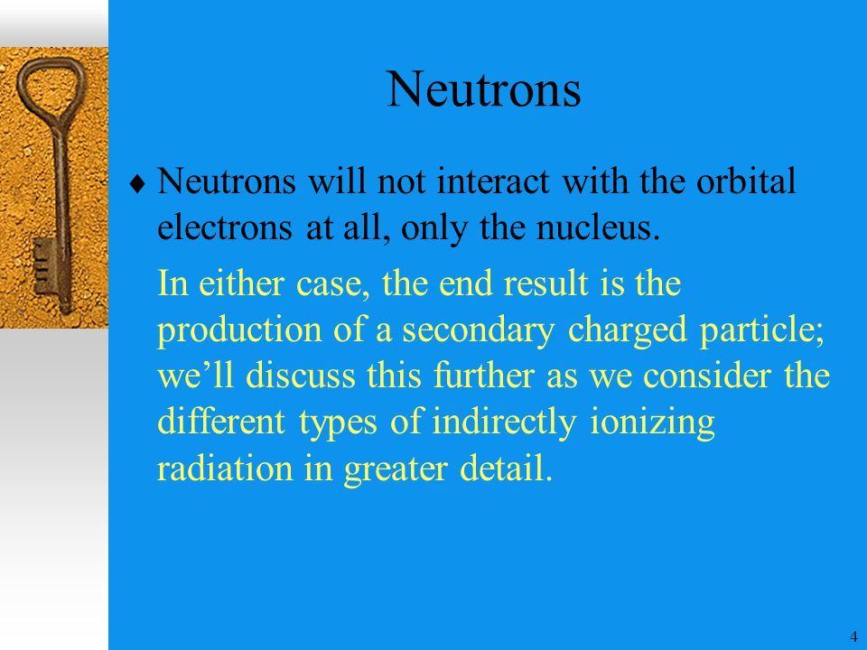 4 Neutrons  Neutrons will not interact with the orbital electrons at all, only the nucleus. In either case, the end result is the production of a sec