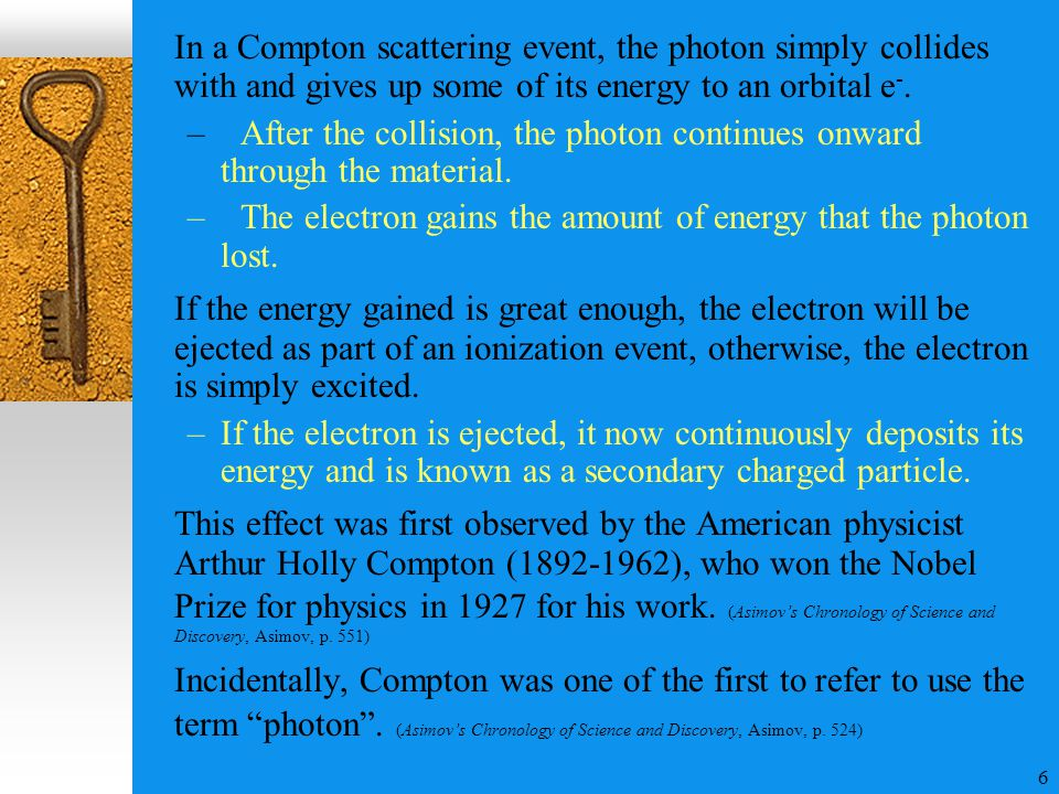 6 In a Compton scattering event, the photon simply collides with and gives up some of its energy to an orbital e -.
