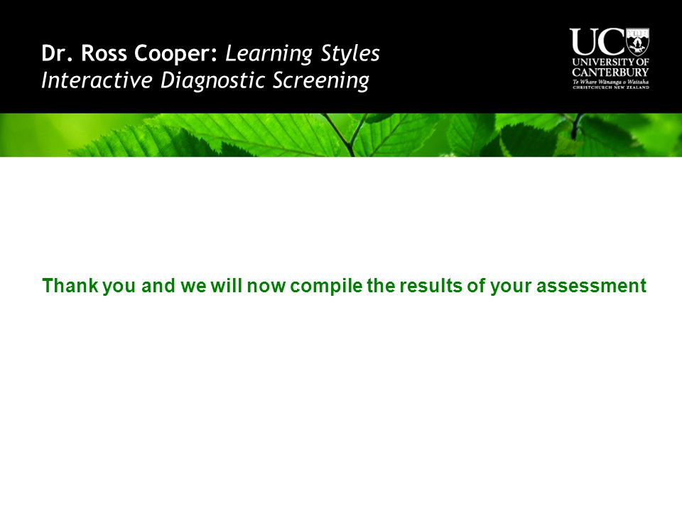 Dr. Ross Cooper: Learning Styles Interactive Diagnostic Screening Thank you and we will now compile the results of your assessment