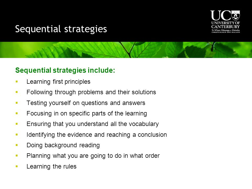 Sequential strategies Sequential strategies include:  Learning first principles  Following through problems and their solutions  Testing yourself on questions and answers  Focusing in on specific parts of the learning  Ensuring that you understand all the vocabulary  Identifying the evidence and reaching a conclusion  Doing background reading  Planning what you are going to do in what order  Learning the rules