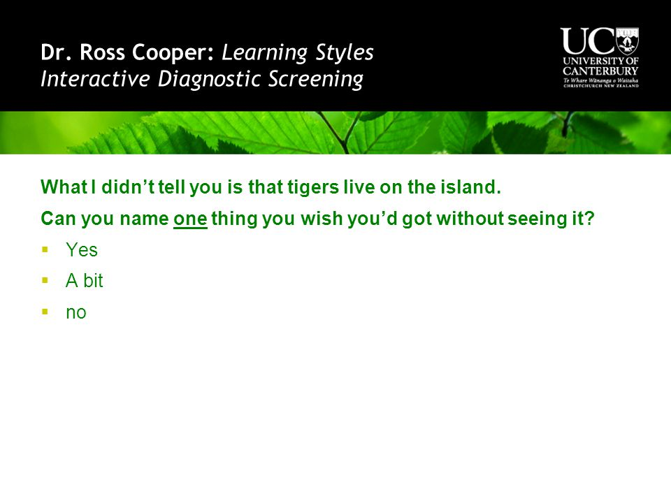 Dr. Ross Cooper: Learning Styles Interactive Diagnostic Screening What I didn't tell you is that tigers live on the island. Can you name one thing you