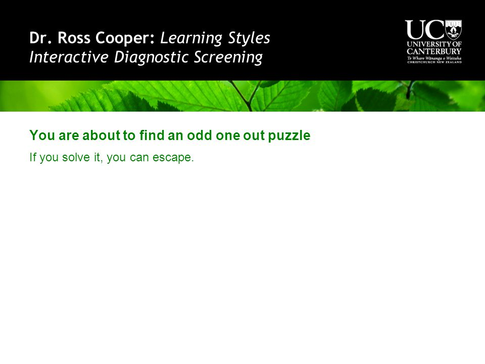 Dr. Ross Cooper: Learning Styles Interactive Diagnostic Screening You are about to find an odd one out puzzle If you solve it, you can escape.