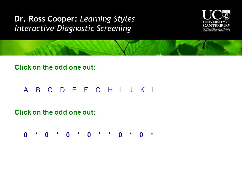 Dr. Ross Cooper: Learning Styles Interactive Diagnostic Screening Click on the odd one out: A B C D E F C H I J K L Click on the odd one out: 0 * 0 *