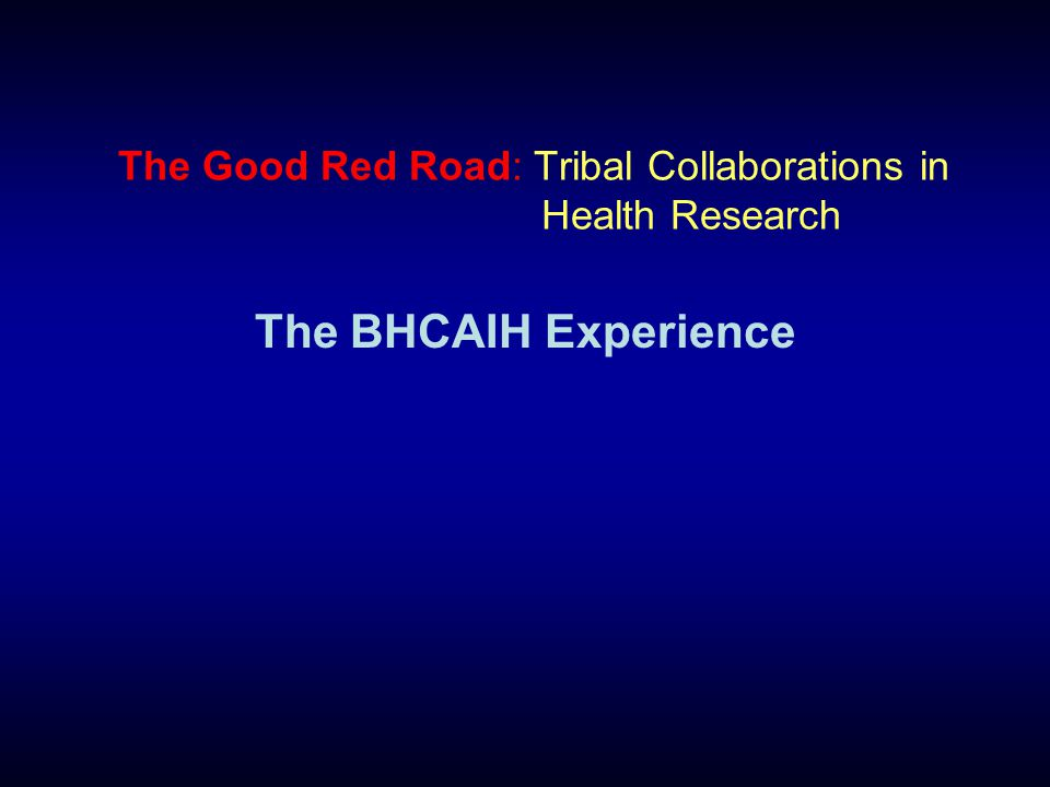 The Good Red Road: Tribal Collaborations in Health Research The BHCAIH Experience