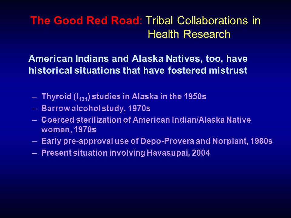 The Good Red Road: Tribal Collaborations in Health Research American Indians and Alaska Natives, too, have historical situations that have fostered mistrust –Thyroid (I 131 ) studies in Alaska in the 1950s –Barrow alcohol study, 1970s –Coerced sterilization of American Indian/Alaska Native women, 1970s –Early pre-approval use of Depo-Provera and Norplant, 1980s –Present situation involving Havasupai, 2004