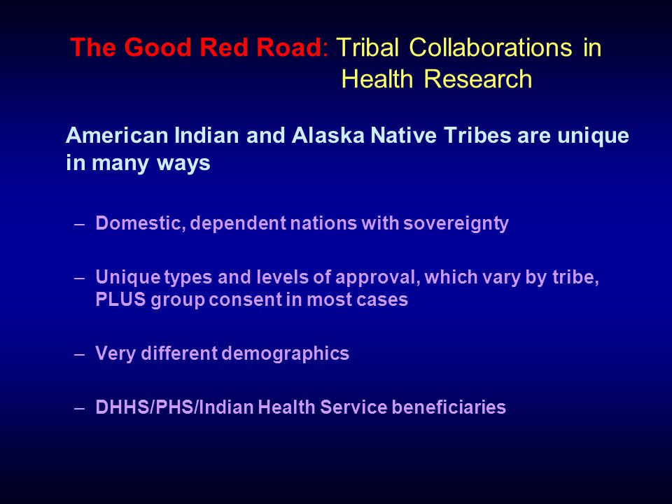 The Good Red Road: Tribal Collaborations in Health Research American Indian and Alaska Native Tribes are unique in many ways –Domestic, dependent nations with sovereignty –Unique types and levels of approval, which vary by tribe, PLUS group consent in most cases –Very different demographics –DHHS/PHS/Indian Health Service beneficiaries