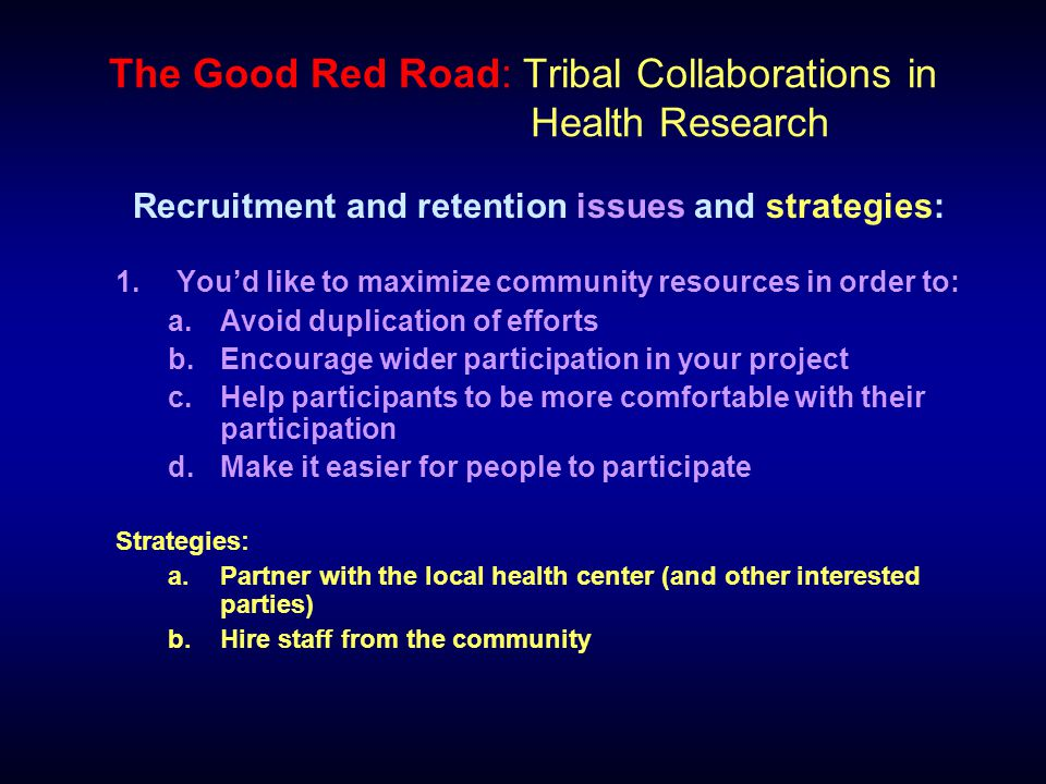 The Good Red Road: Tribal Collaborations in Health Research Recruitment and retention issues and strategies: 1.You'd like to maximize community resources in order to: a.Avoid duplication of efforts b.Encourage wider participation in your project c.Help participants to be more comfortable with their participation d.Make it easier for people to participate Strategies: a.Partner with the local health center (and other interested parties) b.Hire staff from the community