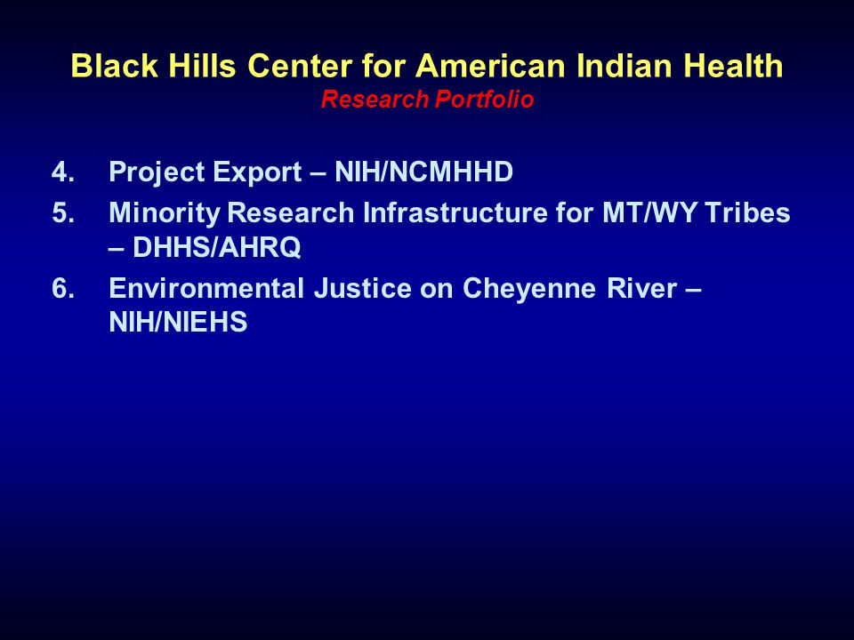 Black Hills Center for American Indian Health Research Portfolio 4.Project Export – NIH/NCMHHD 5.Minority Research Infrastructure for MT/WY Tribes – D