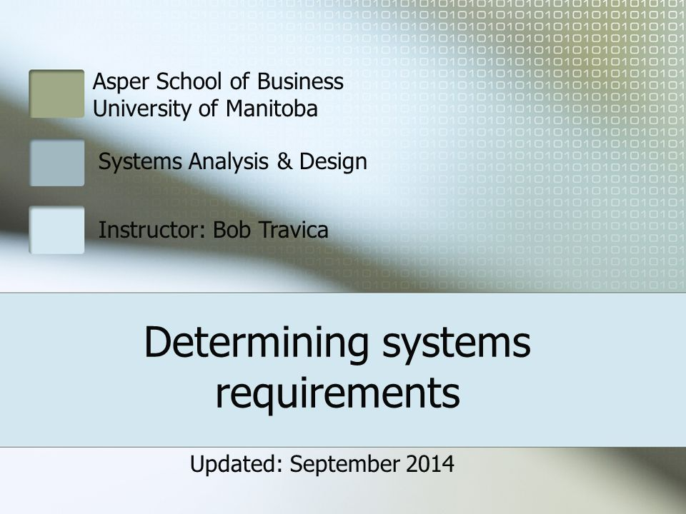 3510 Systems Analysis & Design * Bob Travica 2 of 14 Outline System analyst's job Concept of system requirement Modeling requirements via diagrams Requirements gathering methods (Interviewing, Focus Groups, Observation, Think–Aloud Protocol, Joint Application Design, Survey)