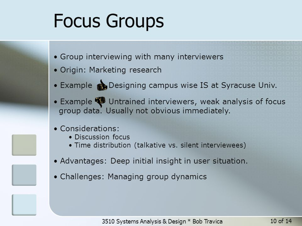 3510 Systems Analysis & Design * Bob Travica 10 of 14 Focus Groups Group interviewing with many interviewers Origin: Marketing research Considerations: Discussion focus Time distribution (talkative vs.