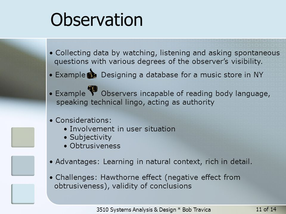 3510 Systems Analysis & Design * Bob Travica 11 of 14 Observation Collecting data by watching, listening and asking spontaneous questions with various degrees of the observer's visibility.