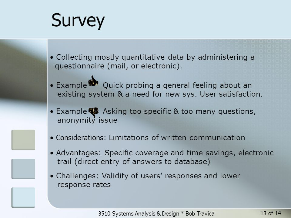 3510 Systems Analysis & Design * Bob Travica 13 of 14 Survey Collecting mostly quantitative data by administering a questionnaire (mail, or electronic).