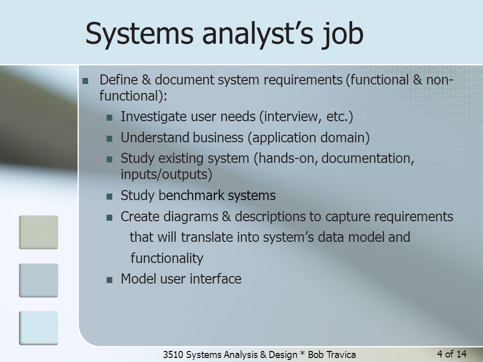 3510 Systems Analysis & Design * Bob Travica 4 of 14 Systems analyst's job Define & document system requirements (functional & non- functional): Investigate user needs (interview, etc.) Understand business (application domain) Study existing system (hands-on, documentation, inputs/outputs) Study benchmark systems Create diagrams & descriptions to capture requirements that will translate into system's data model and functionality Model user interface