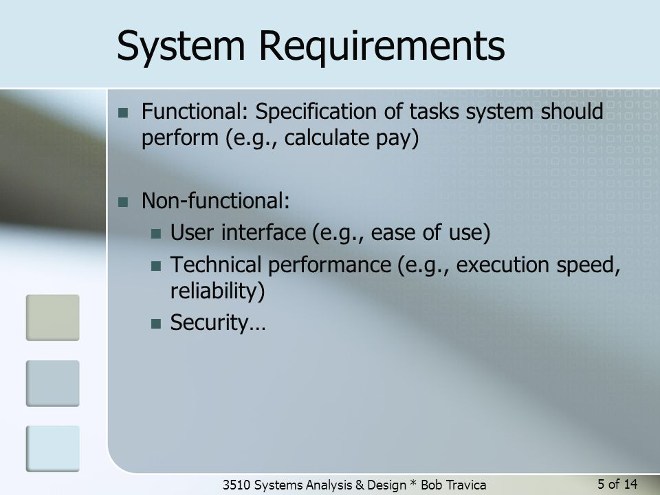 3510 Systems Analysis & Design * Bob Travica 5 of 14 System Requirements Functional: Specification of tasks system should perform (e.g., calculate pay) Non-functional: User interface (e.g., ease of use) Technical performance (e.g., execution speed, reliability) Security…