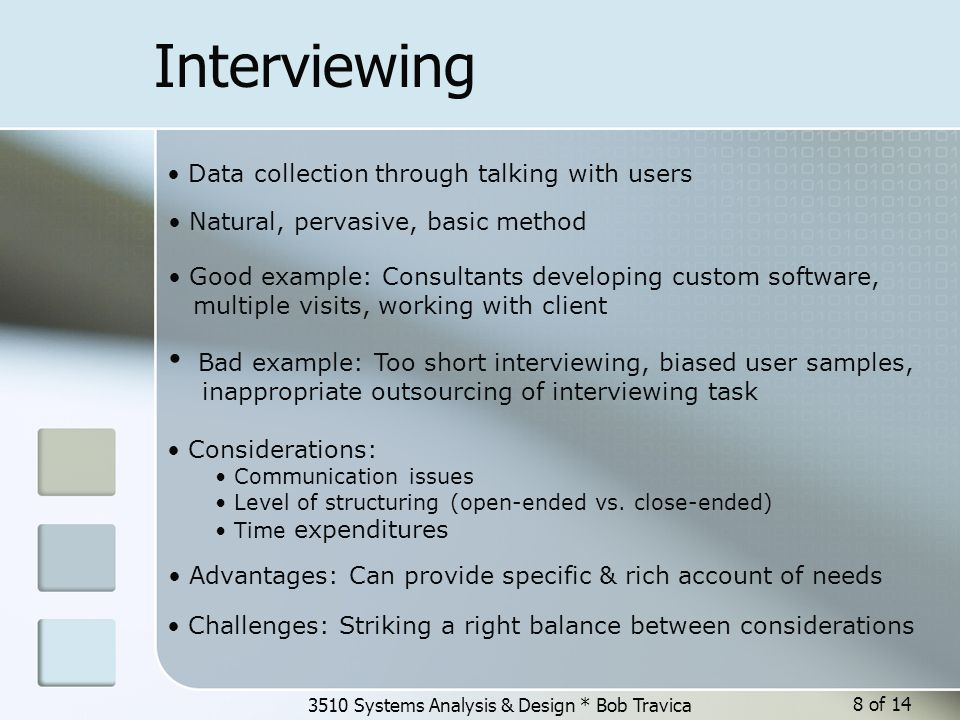 3510 Systems Analysis & Design * Bob Travica 8 of 14 Interviewing Data collection through talking with users Natural, pervasive, basic method Considerations: Communication issues Level of structuring (open-ended vs.
