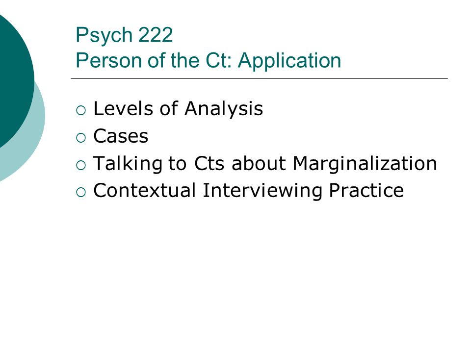 Psych 222 Person of the Ct: Application  Levels of Analysis  Cases  Talking to Cts about Marginalization  Contextual Interviewing Practice