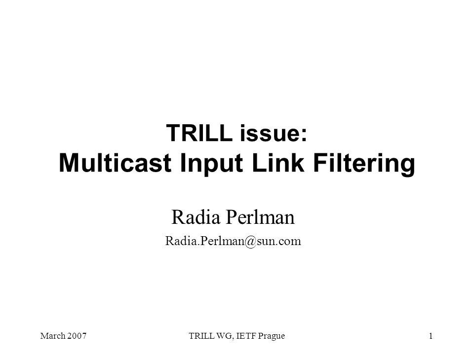 March 2007TRILL WG, IETF Prague1 TRILL issue: Multicast Input Link Filtering Radia Perlman Radia.Perlman@sun.com