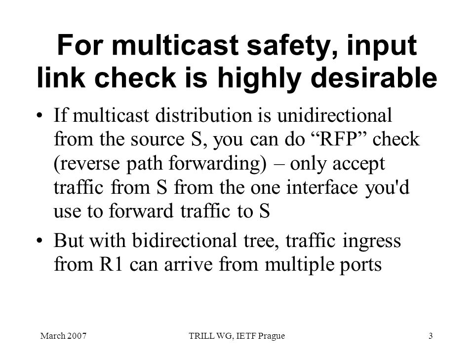 March 2007TRILL WG, IETF Prague3 For multicast safety, input link check is highly desirable If multicast distribution is unidirectional from the source S, you can do RFP check (reverse path forwarding) – only accept traffic from S from the one interface you d use to forward traffic to S But with bidirectional tree, traffic ingress from R1 can arrive from multiple ports