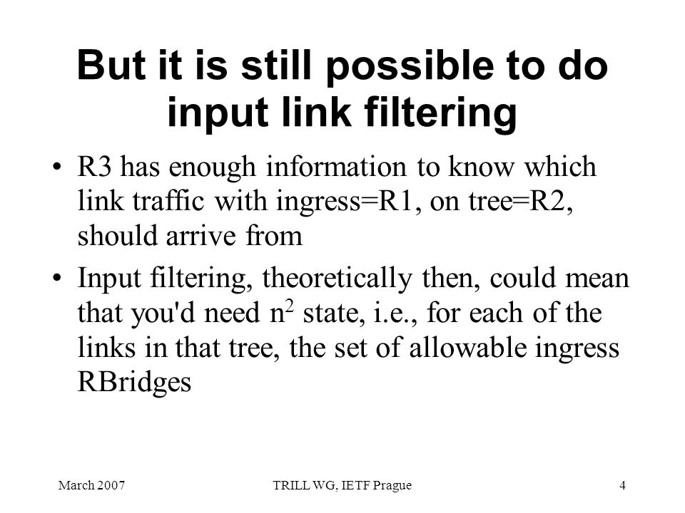 March 2007TRILL WG, IETF Prague4 But it is still possible to do input link filtering R3 has enough information to know which link traffic with ingress=R1, on tree=R2, should arrive from Input filtering, theoretically then, could mean that you d need n 2 state, i.e., for each of the links in that tree, the set of allowable ingress RBridges