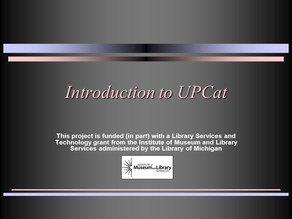 Introduction to UPCat This project is funded (in part) with a Library Services and Technology grant from the Institute of Museum and Library Services administered by the Library of Michigan