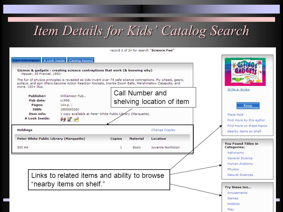 Item Details for Kids' Catalog Search Call Number and shelving location of item Links to related items and ability to browse nearby items on shelf.
