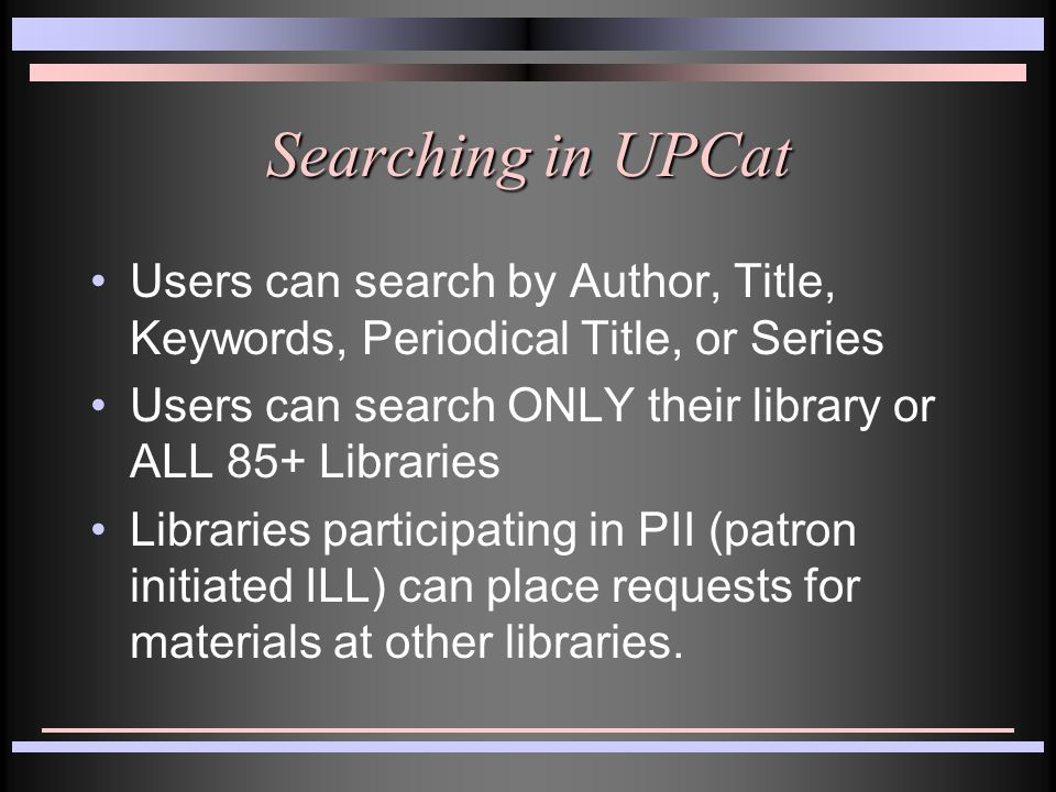 Searching in UPCat Users can search by Author, Title, Keywords, Periodical Title, or Series Users can search ONLY their library or ALL 85+ Libraries Libraries participating in PII (patron initiated ILL) can place requests for materials at other libraries.