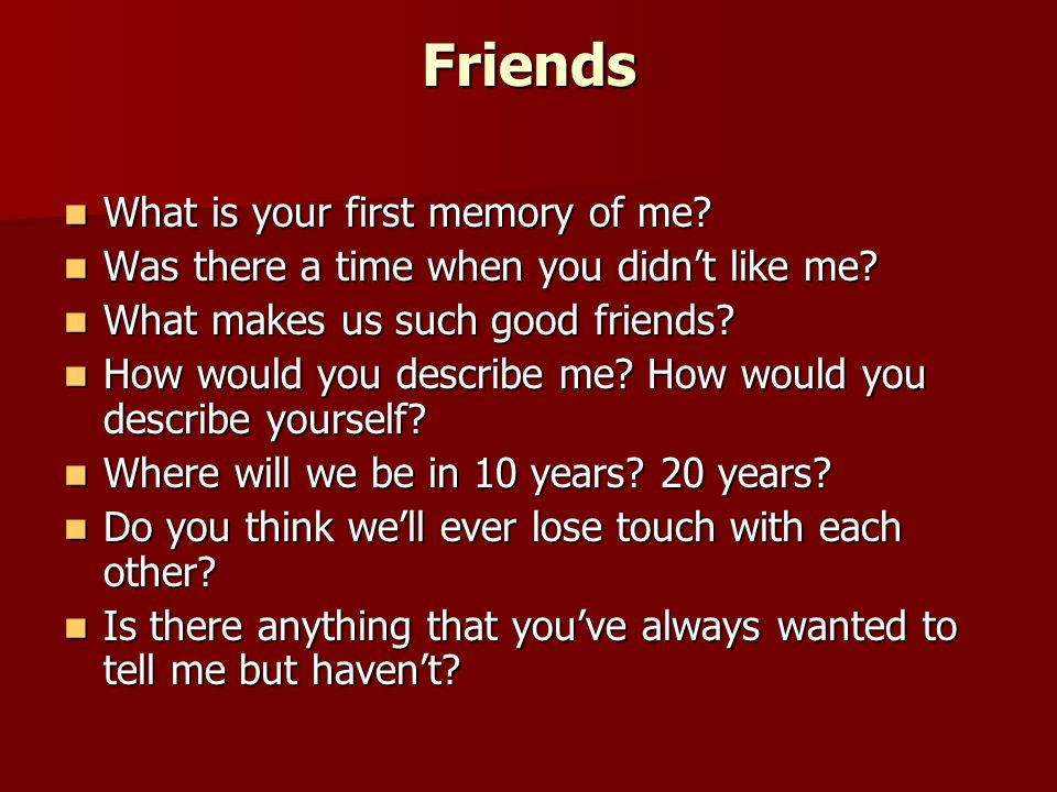 Friends What is your first memory of me. What is your first memory of me.