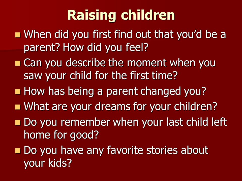 Raising children When did you first find out that you'd be a parent? How did you feel? When did you first find out that you'd be a parent? How did you