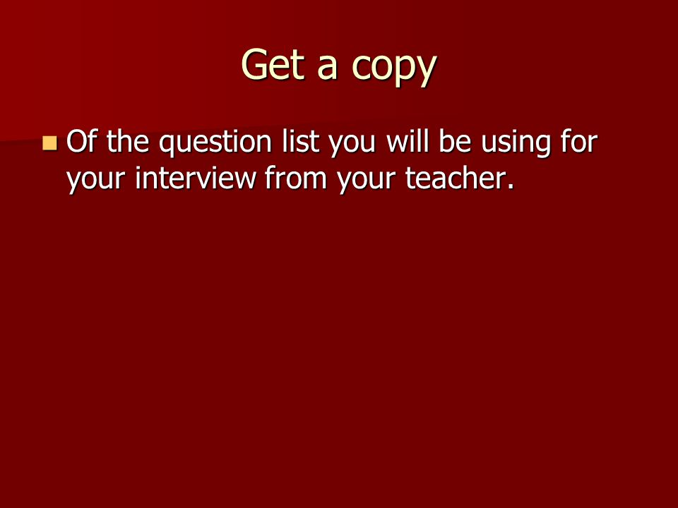 Get a copy Of the question list you will be using for your interview from your teacher.