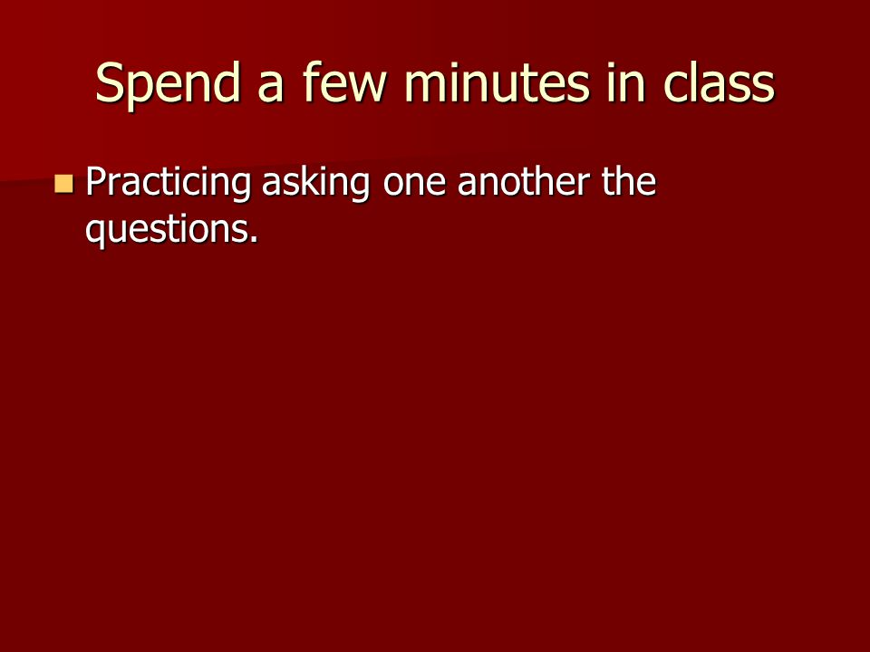 Spend a few minutes in class Practicing asking one another the questions. Practicing asking one another the questions.
