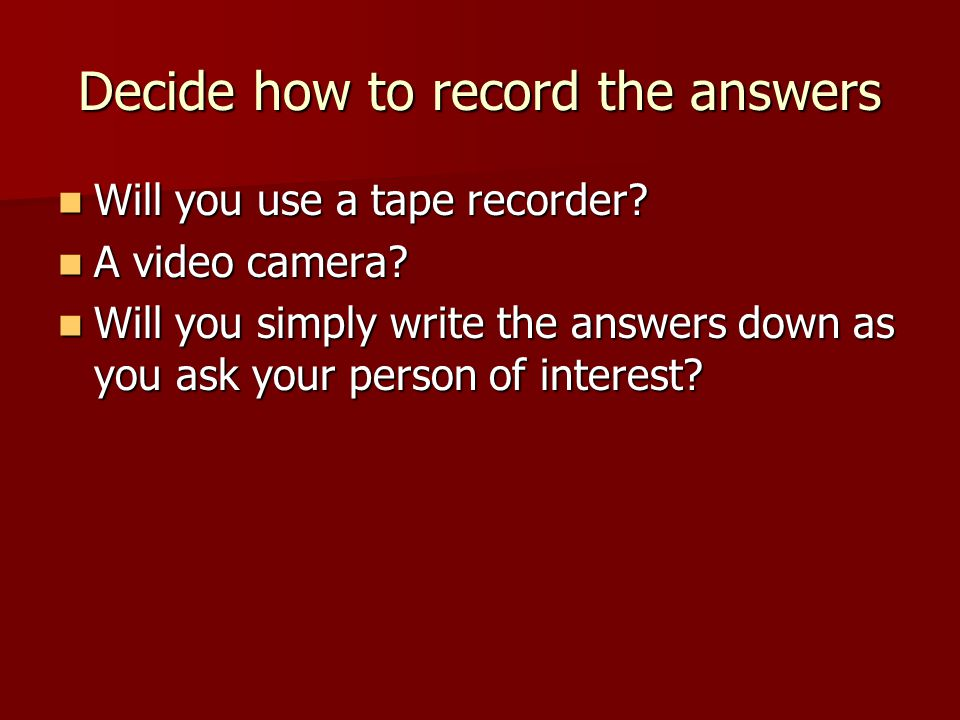 Decide how to record the answers Will you use a tape recorder.