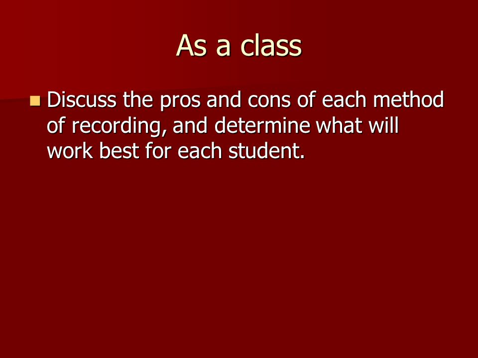 As a class Discuss the pros and cons of each method of recording, and determine what will work best for each student.