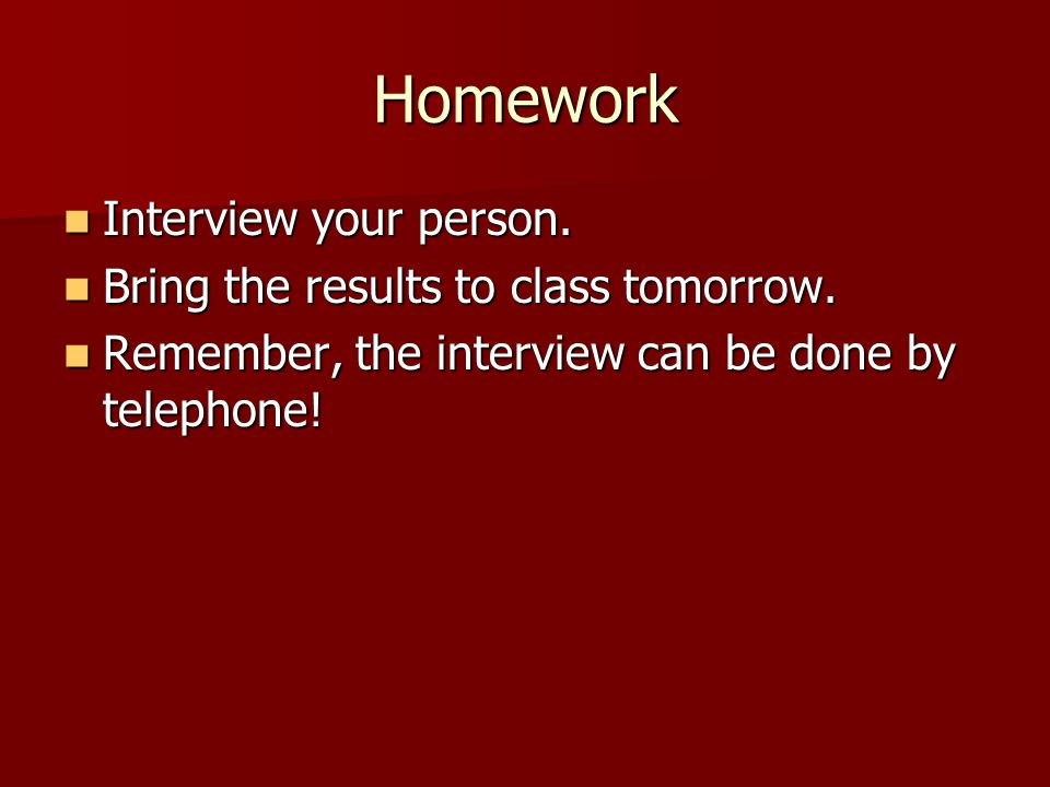 Homework Interview your person. Interview your person. Bring the results to class tomorrow. Bring the results to class tomorrow. Remember, the intervi