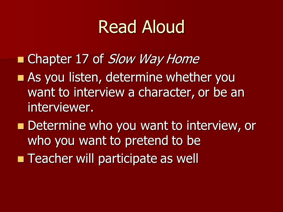Read Aloud Chapter 17 of Slow Way Home Chapter 17 of Slow Way Home As you listen, determine whether you want to interview a character, or be an interviewer.