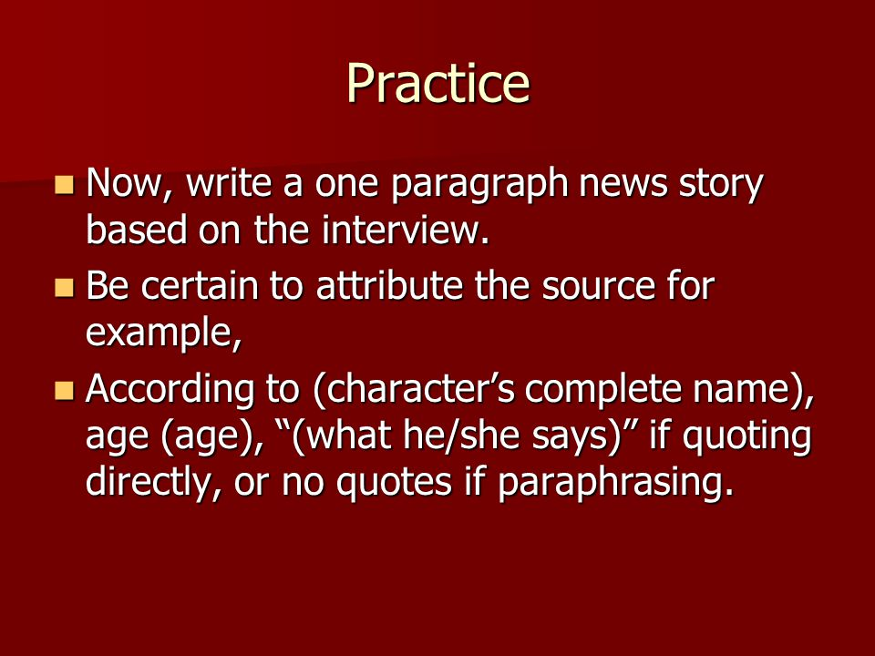 Practice Now, write a one paragraph news story based on the interview. Now, write a one paragraph news story based on the interview. Be certain to att