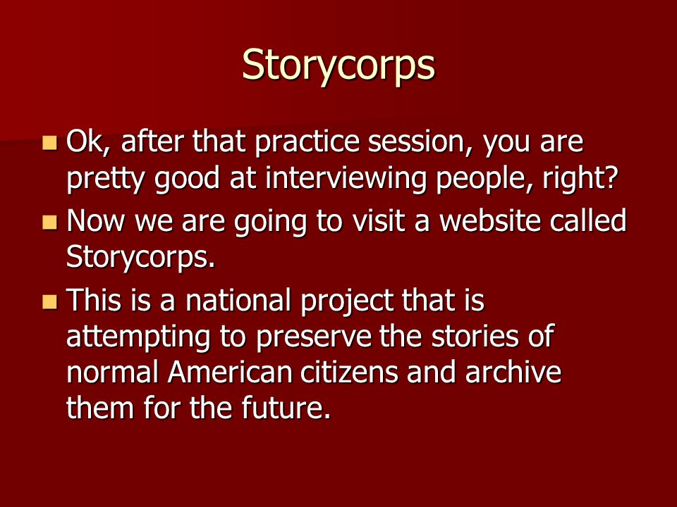 Storycorps Ok, after that practice session, you are pretty good at interviewing people, right.