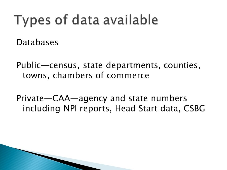 Databases Public—census, state departments, counties, towns, chambers of commerce Private—CAA—agency and state numbers including NPI reports, Head Start data, CSBG