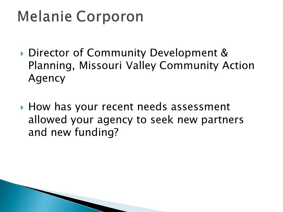  Director of Community Development & Planning, Missouri Valley Community Action Agency  How has your recent needs assessment allowed your agency to seek new partners and new funding
