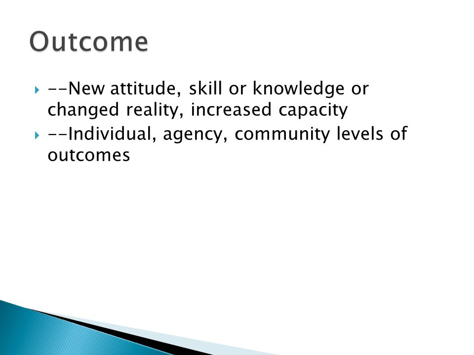  --New attitude, skill or knowledge or changed reality, increased capacity  --Individual, agency, community levels of outcomes
