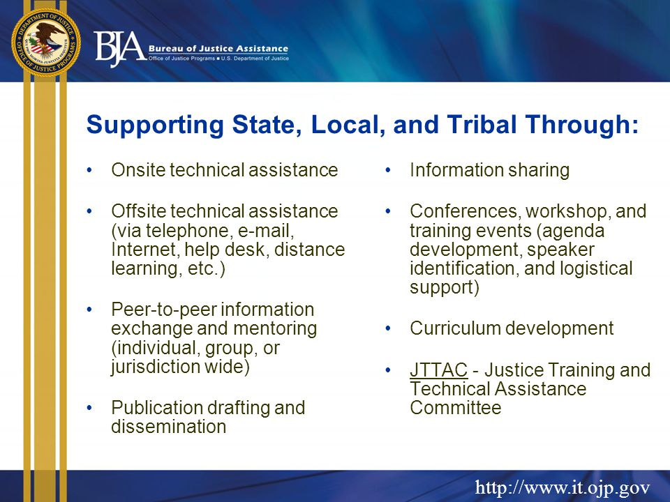http://www.it.ojp.gov Supporting State, Local, and Tribal Through: Onsite technical assistance Offsite technical assistance (via telephone, e-mail, Internet, help desk, distance learning, etc.) Peer-to-peer information exchange and mentoring (individual, group, or jurisdiction wide) Publication drafting and dissemination Information sharing Conferences, workshop, and training events (agenda development, speaker identification, and logistical support) Curriculum development JTTAC - Justice Training and Technical Assistance Committee