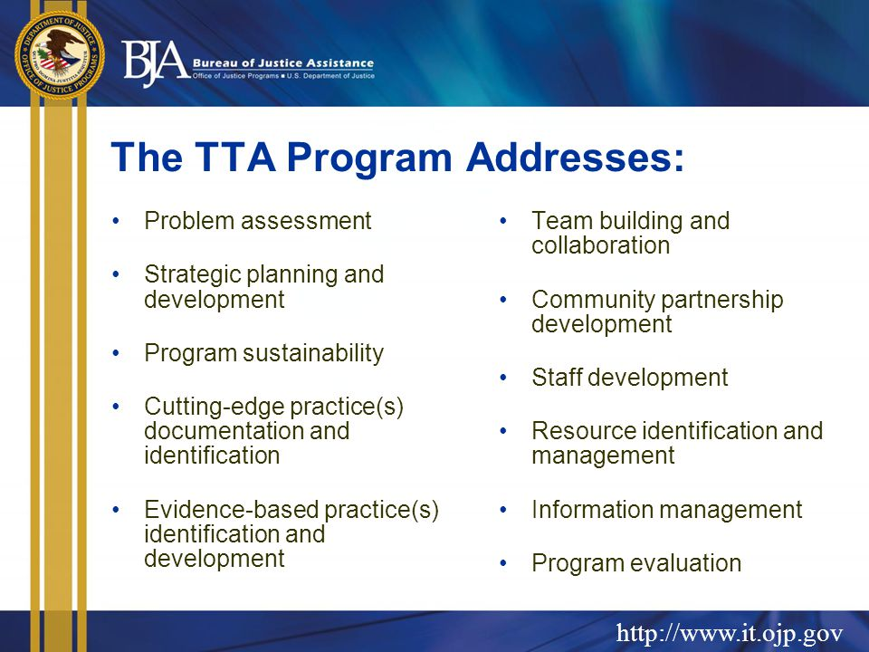 http://www.it.ojp.gov The TTA Program Addresses: Problem assessment Strategic planning and development Program sustainability Cutting-edge practice(s) documentation and identification Evidence-based practice(s) identification and development Team building and collaboration Community partnership development Staff development Resource identification and management Information management Program evaluation