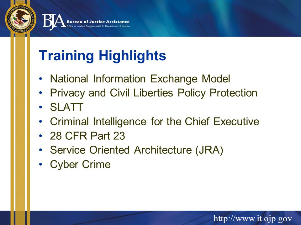 http://www.it.ojp.gov Training Highlights National Information Exchange Model Privacy and Civil Liberties Policy Protection SLATT Criminal Intelligence for the Chief Executive 28 CFR Part 23 Service Oriented Architecture (JRA) Cyber Crime