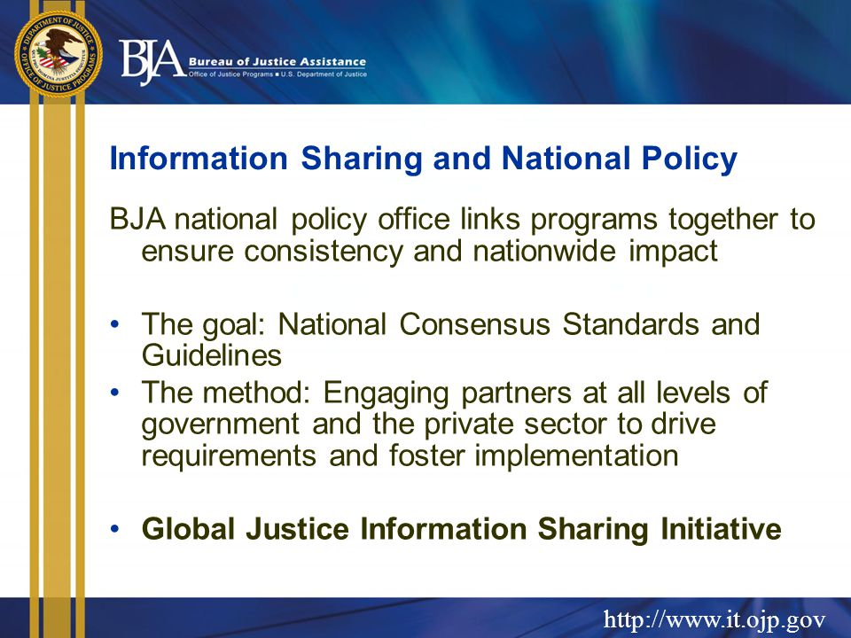 http://www.it.ojp.gov Information Sharing and National Policy BJA national policy office links programs together to ensure consistency and nationwide impact The goal: National Consensus Standards and Guidelines The method: Engaging partners at all levels of government and the private sector to drive requirements and foster implementation Global Justice Information Sharing Initiative