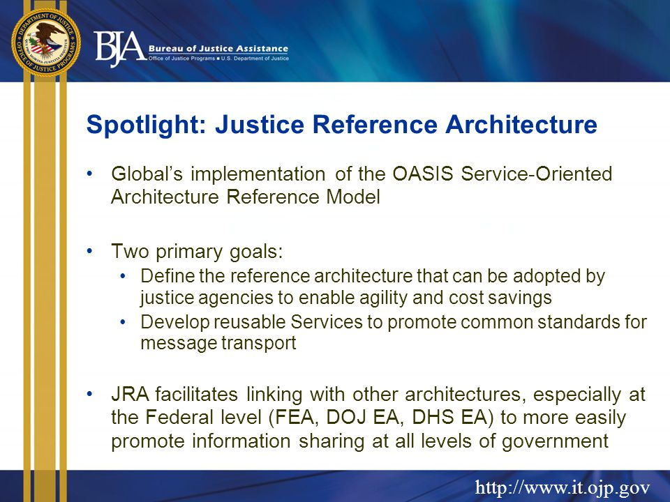 http://www.it.ojp.gov Spotlight: Justice Reference Architecture Global's implementation of the OASIS Service-Oriented Architecture Reference Model Two primary goals: Define the reference architecture that can be adopted by justice agencies to enable agility and cost savings Develop reusable Services to promote common standards for message transport JRA facilitates linking with other architectures, especially at the Federal level (FEA, DOJ EA, DHS EA) to more easily promote information sharing at all levels of government