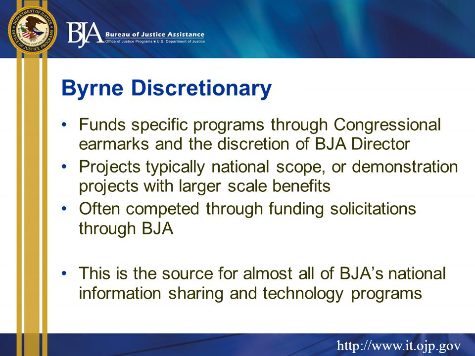 http://www.it.ojp.gov Byrne Discretionary Funds specific programs through Congressional earmarks and the discretion of BJA Director Projects typically national scope, or demonstration projects with larger scale benefits Often competed through funding solicitations through BJA This is the source for almost all of BJA's national information sharing and technology programs
