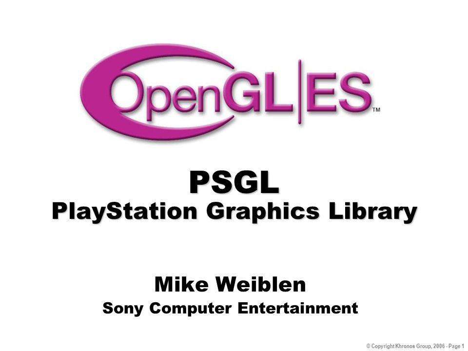 © Copyright Khronos Group, 2006 - Page 1 PSGL PlayStation Graphics Library Mike Weiblen Sony Computer Entertainment